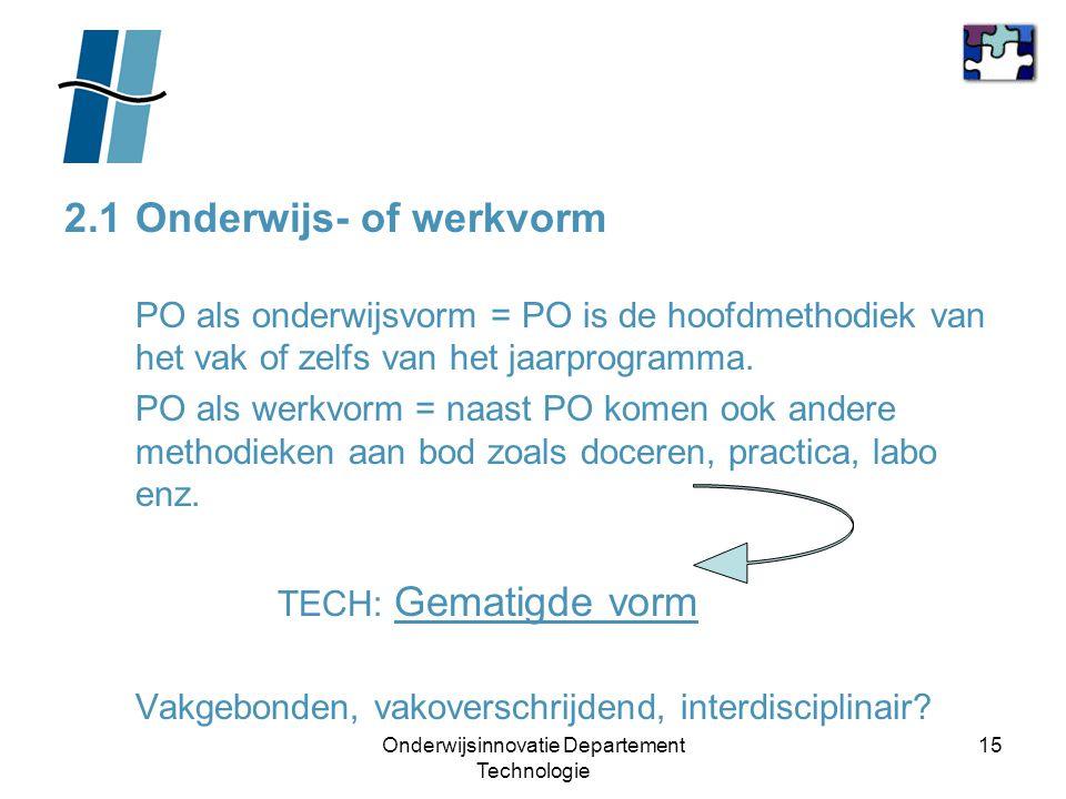 Onderwijsinnovatie Departement Technologie 15 2.1 Onderwijs- of werkvorm PO als onderwijsvorm = PO is de hoofdmethodiek van het vak of zelfs van het j