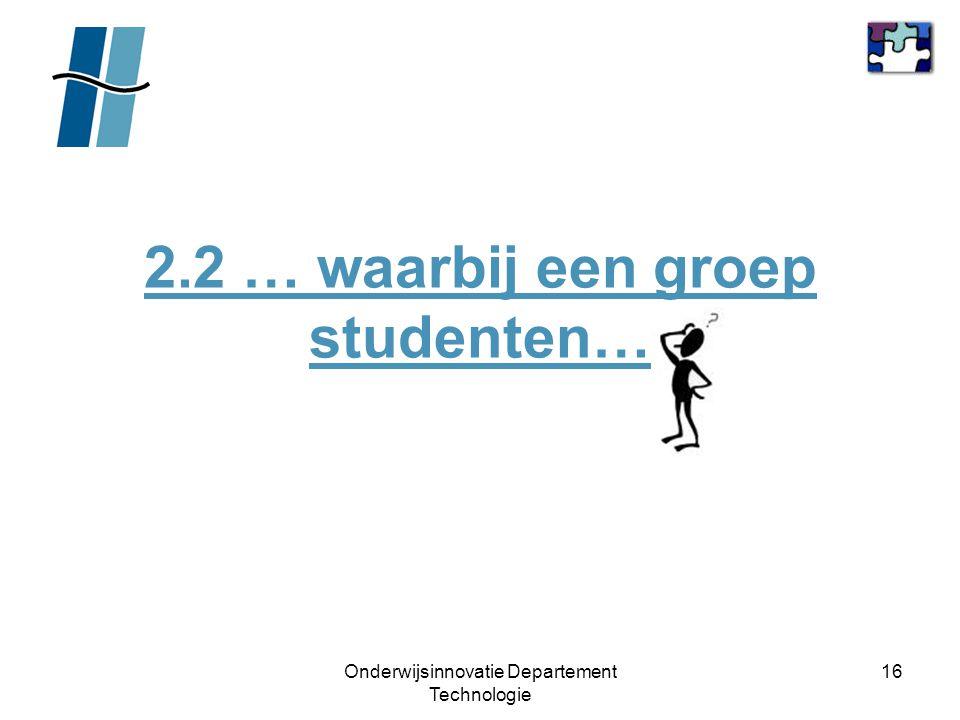 Onderwijsinnovatie Departement Technologie 16 2.2 … waarbij een groep studenten…