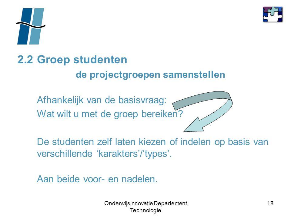 Onderwijsinnovatie Departement Technologie 18 2.2Groep studenten de projectgroepen samenstellen Afhankelijk van de basisvraag: Wat wilt u met de groep