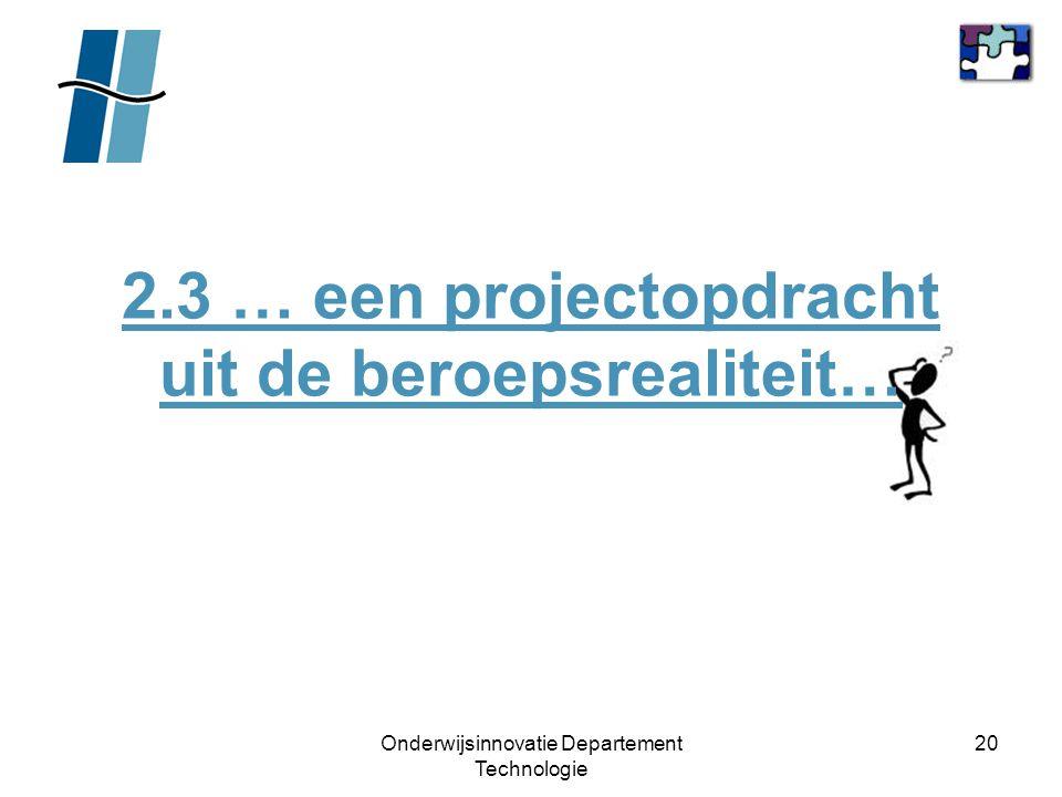 Onderwijsinnovatie Departement Technologie 20 2.3 … een projectopdracht uit de beroepsrealiteit…