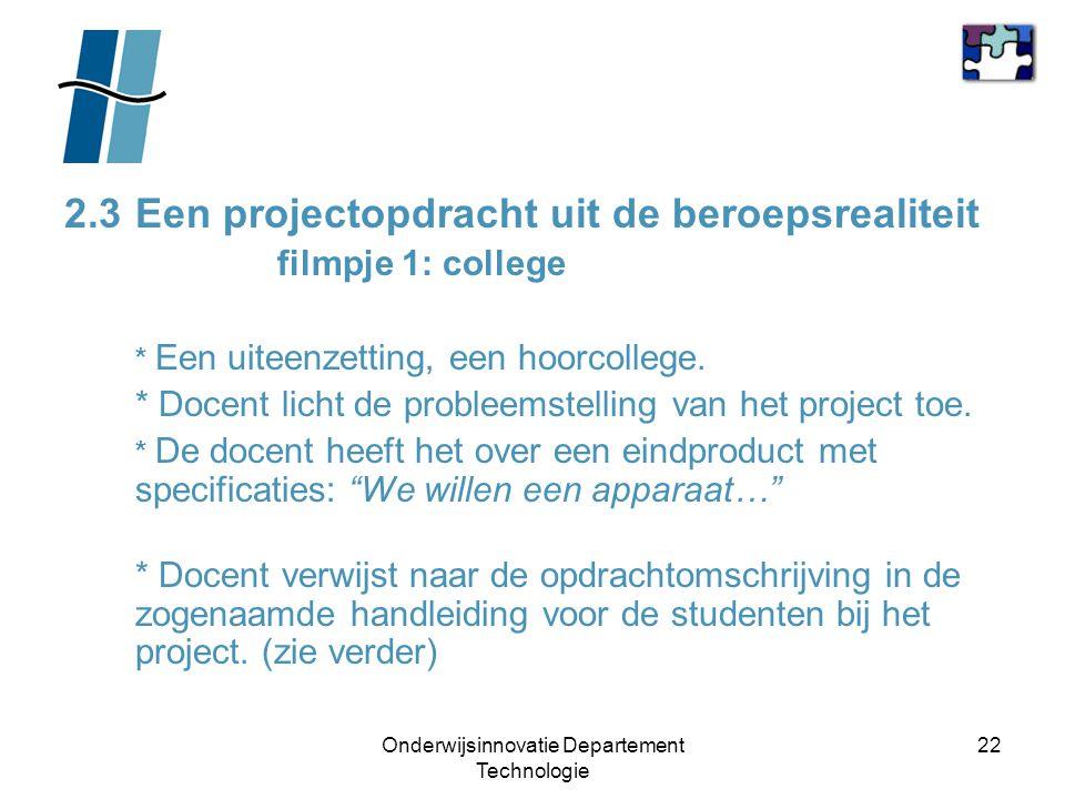 Onderwijsinnovatie Departement Technologie 22 2.3Een projectopdracht uit de beroepsrealiteit filmpje 1: college * Een uiteenzetting, een hoorcollege.
