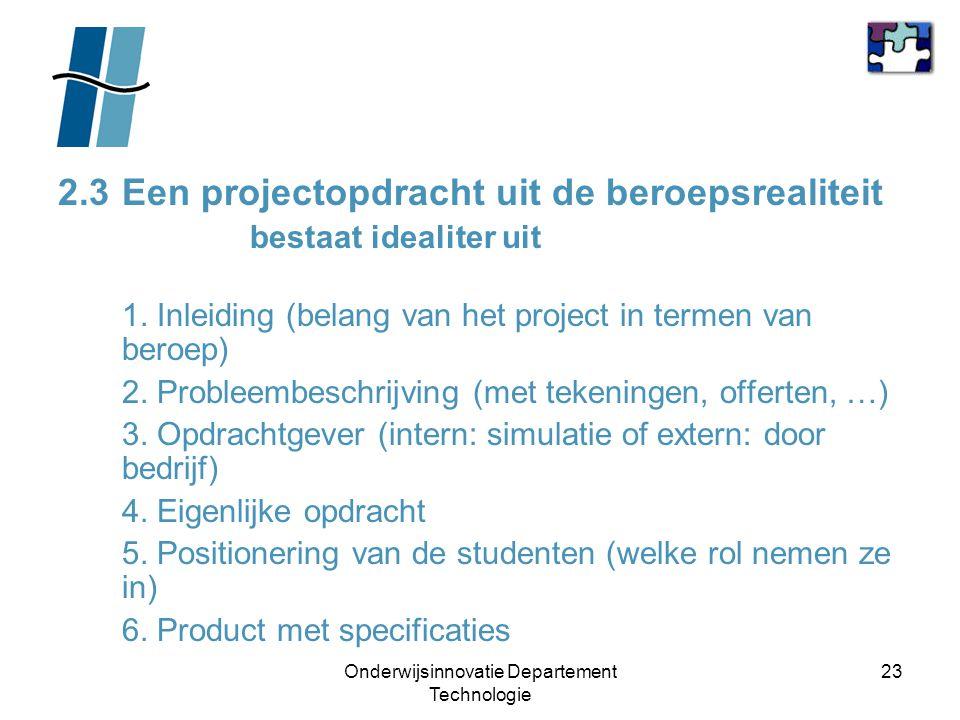 Onderwijsinnovatie Departement Technologie 23 2.3Een projectopdracht uit de beroepsrealiteit bestaat idealiter uit 1. Inleiding (belang van het projec