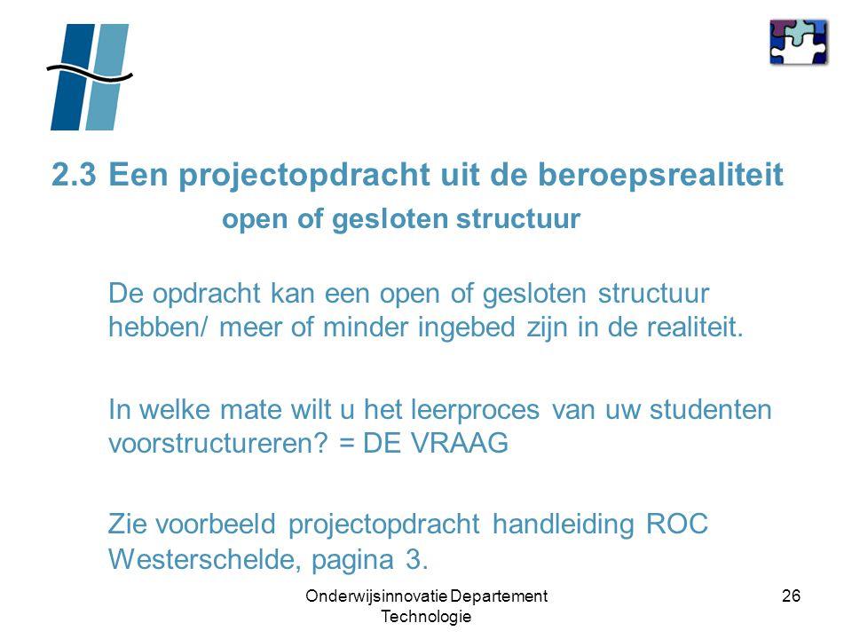 Onderwijsinnovatie Departement Technologie 26 2.3Een projectopdracht uit de beroepsrealiteit open of gesloten structuur De opdracht kan een open of ge