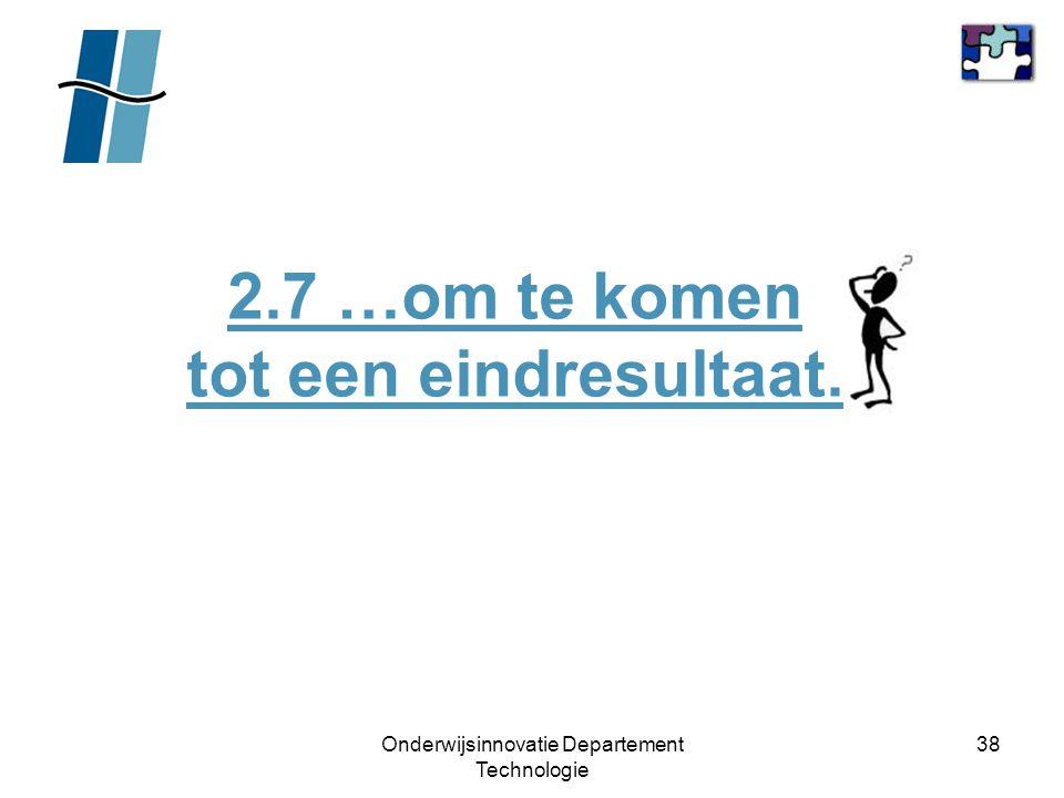 Onderwijsinnovatie Departement Technologie 38 2.7 …om te komen tot een eindresultaat.
