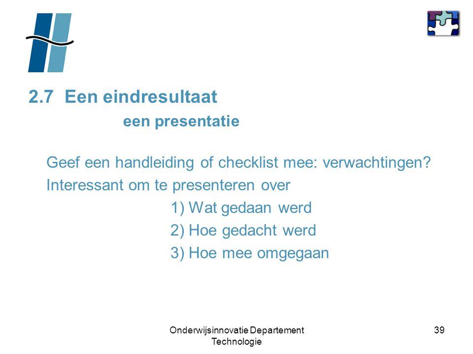 Onderwijsinnovatie Departement Technologie 39 2.7 Een eindresultaat een presentatie Geef een handleiding of checklist mee: verwachtingen? Interessant