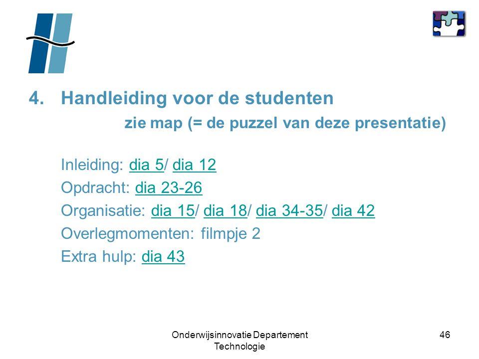 Onderwijsinnovatie Departement Technologie 46 4.Handleiding voor de studenten zie map (= de puzzel van deze presentatie) Inleiding: dia 5/ dia 12dia 5