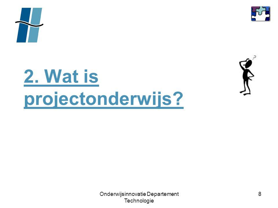 Onderwijsinnovatie Departement Technologie 9 2.Wat is projectonderwijs.
