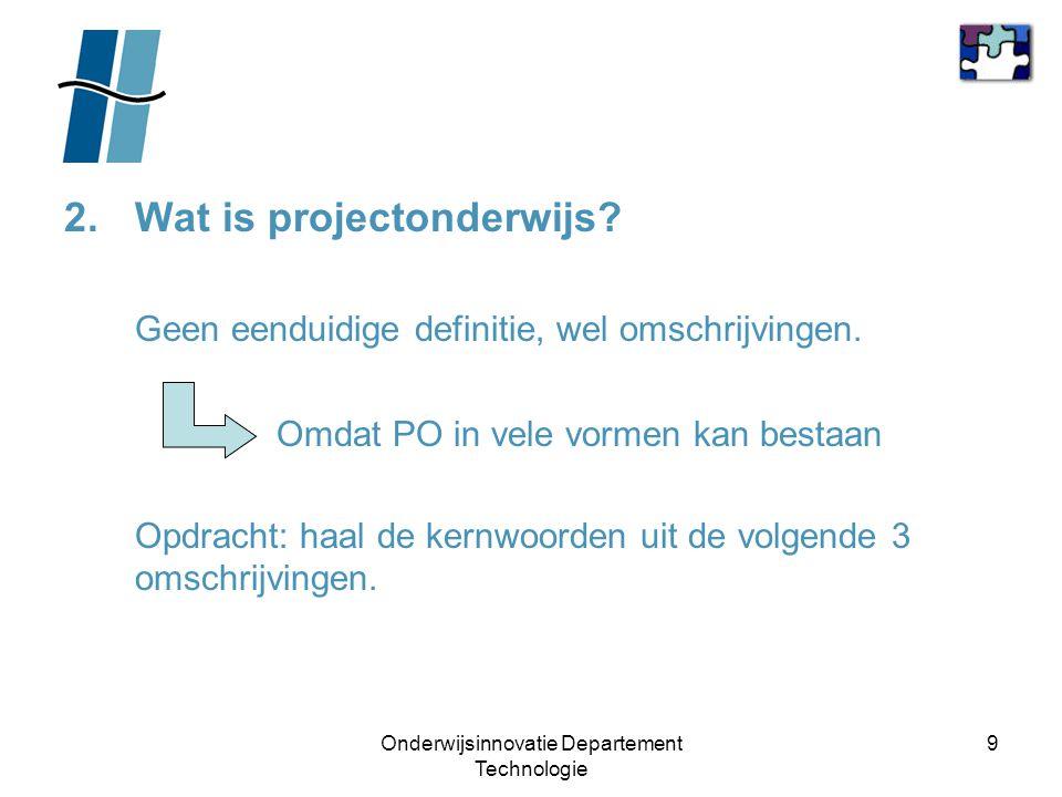 Onderwijsinnovatie Departement Technologie 9 2.Wat is projectonderwijs? Geen eenduidige definitie, wel omschrijvingen. Omdat PO in vele vormen kan bes