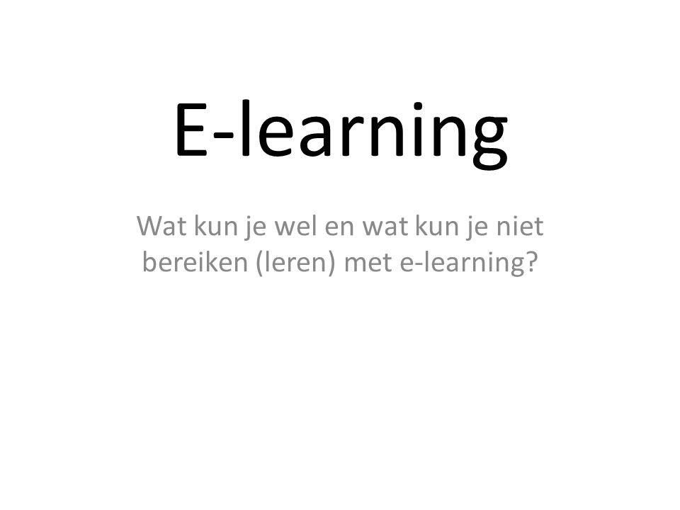 E-learning Wat kun je wel en wat kun je niet bereiken (leren) met e-learning?