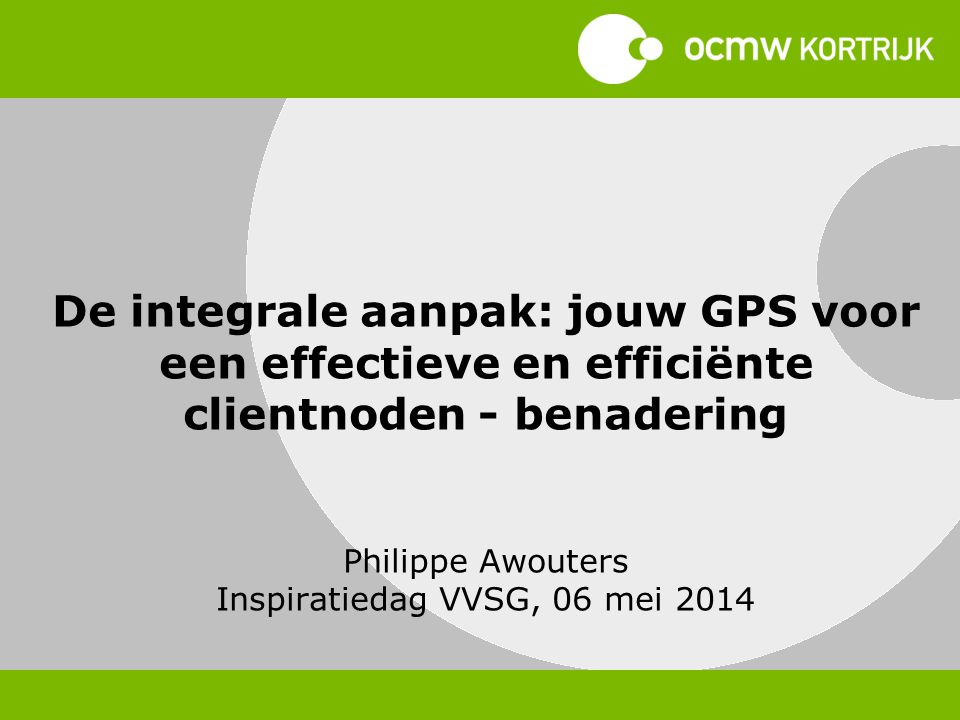 De integrale aanpak: jouw GPS voor een effectieve en efficiënte clientnoden - benadering Philippe Awouters Inspiratiedag VVSG, 06 mei 2014