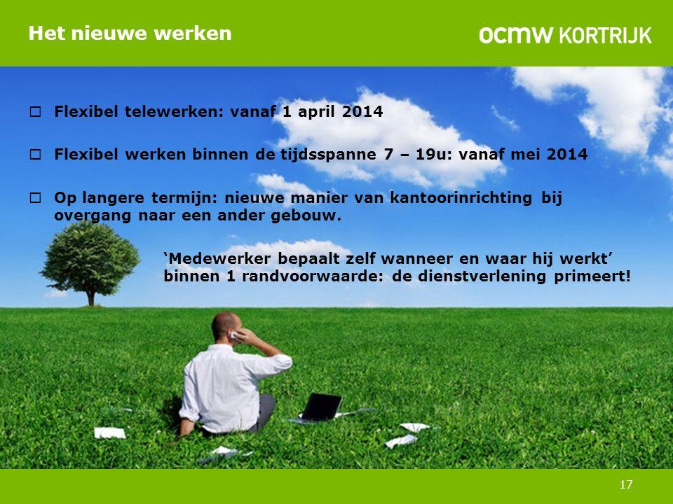 Het nieuwe werken 17  Flexibel telewerken: vanaf 1 april 2014  Flexibel werken binnen de tijdsspanne 7 – 19u: vanaf mei 2014  Op langere termijn: nieuwe manier van kantoorinrichting bij overgang naar een ander gebouw.