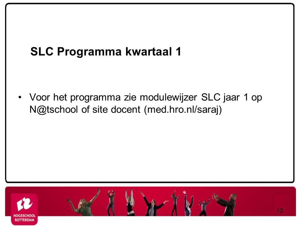 SLC Programma kwartaal 1 Voor het programma zie modulewijzer SLC jaar 1 op N@tschool of site docent (med.hro.nl/saraj) 10