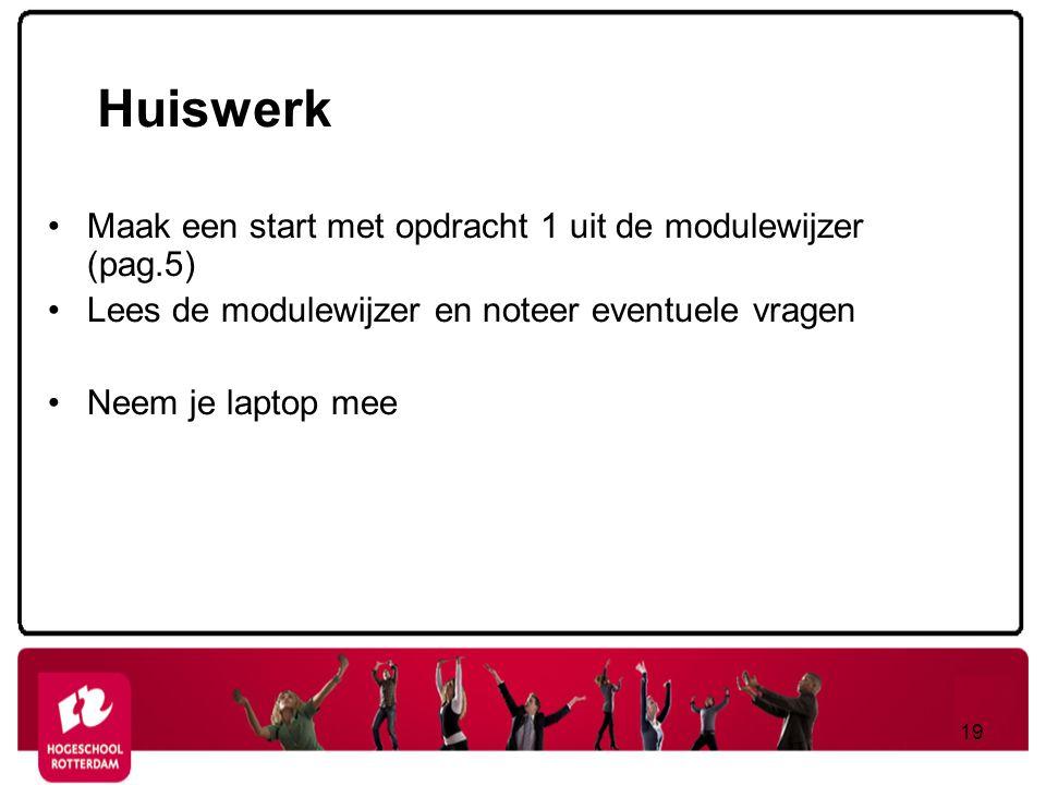 Huiswerk Maak een start met opdracht 1 uit de modulewijzer (pag.5) Lees de modulewijzer en noteer eventuele vragen Neem je laptop mee 19