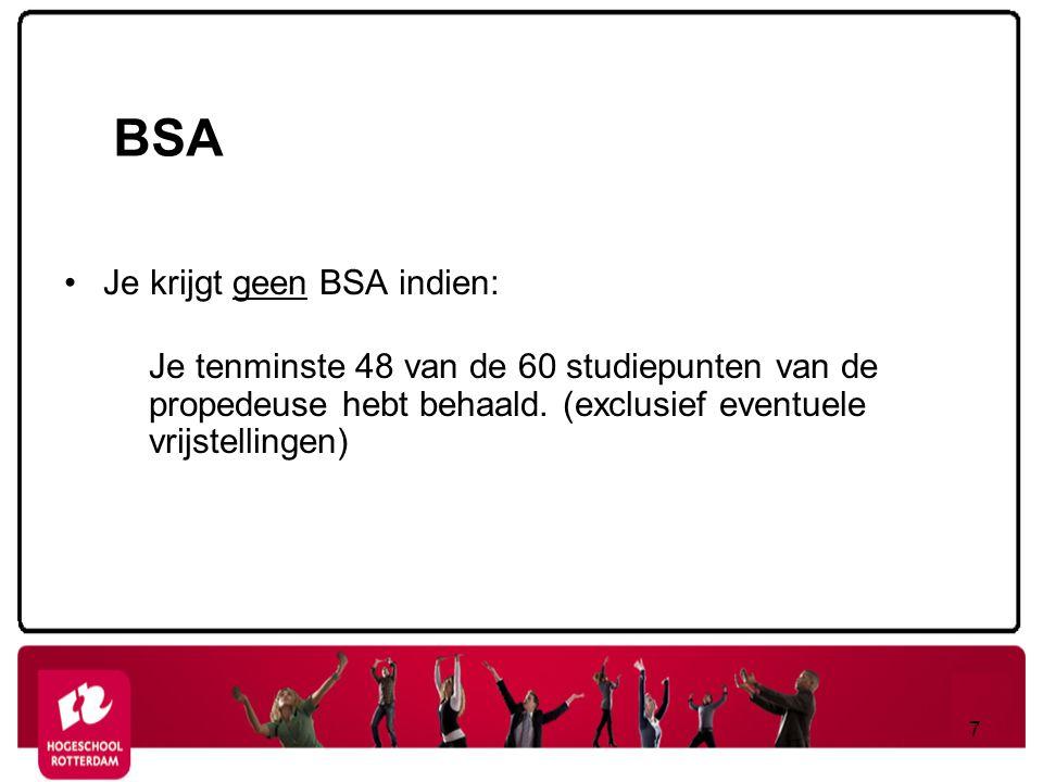 BSA Je krijgt geen BSA indien: Je tenminste 48 van de 60 studiepunten van de propedeuse hebt behaald. (exclusief eventuele vrijstellingen) 7