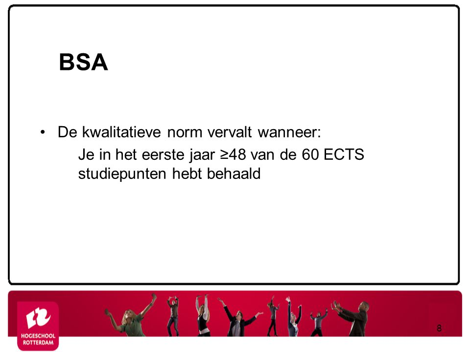 BSA De kwalitatieve norm vervalt wanneer: Je in het eerste jaar ≥48 van de 60 ECTS studiepunten hebt behaald 8