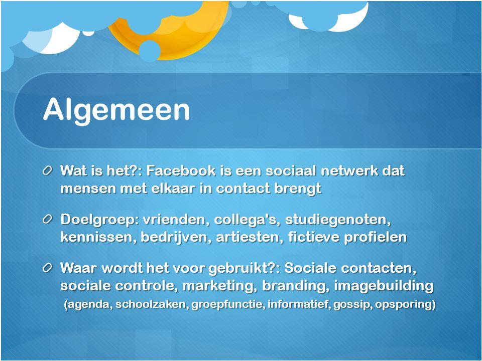 Algemeen Wat is het?: Facebook is een sociaal netwerk dat mensen met elkaar in contact brengt Doelgroep: vrienden, collega's, studiegenoten, kennissen