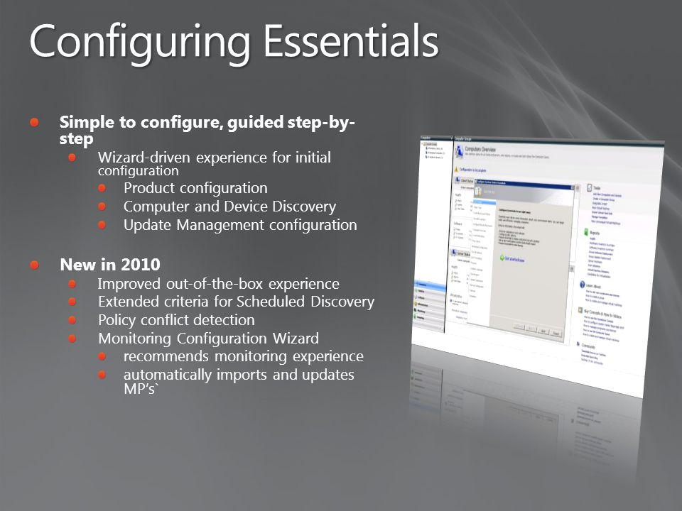 Configuring Essentials Simple to configure, guided step-by- step Wizard-driven experience for initial configuration Product configuration Computer and Device Discovery Update Management configuration New in 2010 Improved out-of-the-box experience Extended criteria for Scheduled Discovery Policy conflict detection Monitoring Configuration Wizard recommends monitoring experience automatically imports and updates MP's`