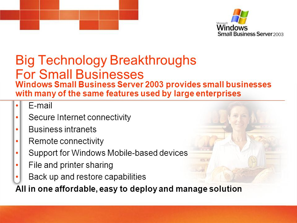 Big Technology Breakthroughs For Small Businesses Windows Small Business Server 2003 provides small businesses with many of the same features used by large enterprises E-mail Secure Internet connectivity Business intranets Remote connectivity Support for Windows Mobile-based devices File and printer sharing Back up and restore capabilities All in one affordable, easy to deploy and manage solution