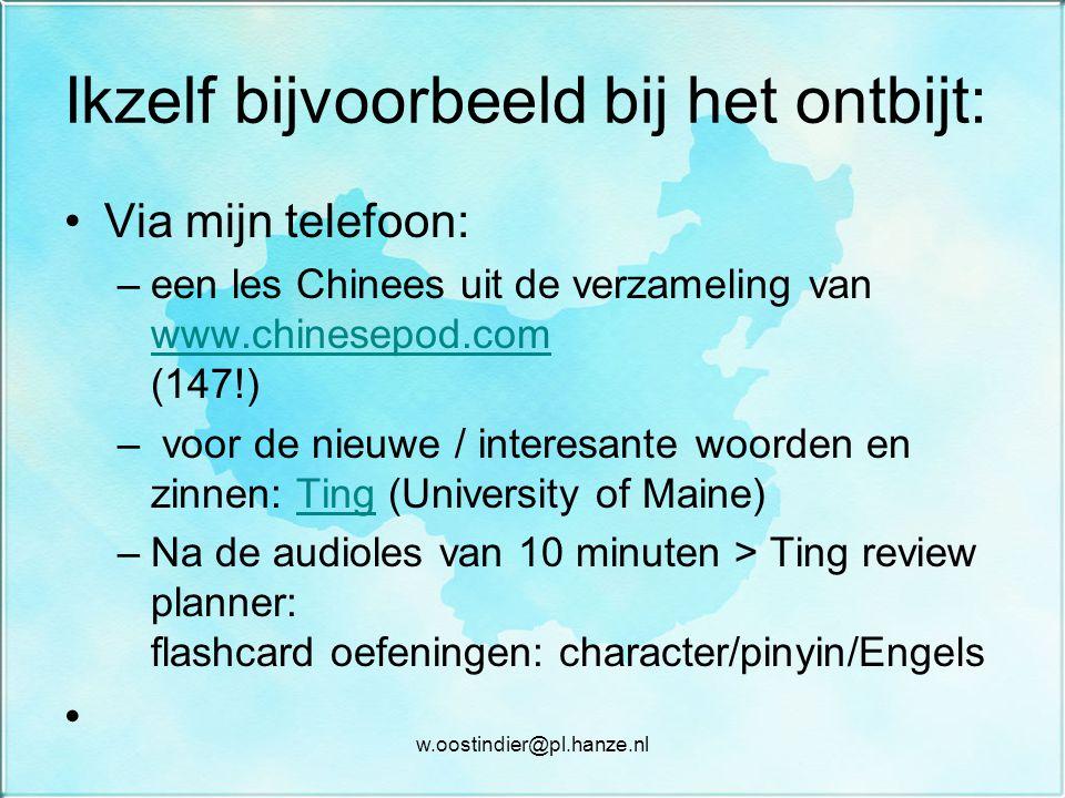 Ikzelf bijvoorbeeld bij het ontbijt: Via mijn telefoon: –een les Chinees uit de verzameling van www.chinesepod.com (147!) www.chinesepod.com – voor de nieuwe / interesante woorden en zinnen: Ting (University of Maine)Ting –Na de audioles van 10 minuten > Ting review planner: flashcard oefeningen: character/pinyin/Engels w.oostindier@pl.hanze.nl