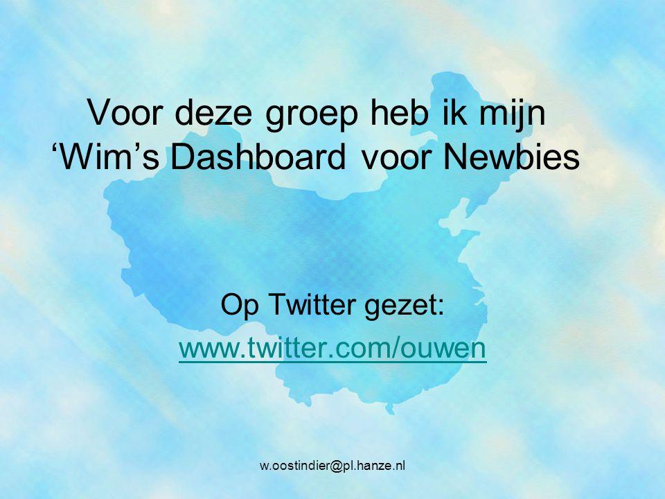 Voor deze groep heb ik mijn 'Wim's Dashboard voor Newbies Op Twitter gezet: www.twitter.com/ouwen w.oostindier@pl.hanze.nl