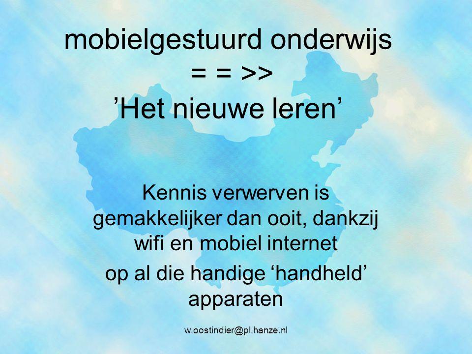 mobielgestuurd onderwijs = = >> 'Het nieuwe leren' Kennis verwerven is gemakkelijker dan ooit, dankzij wifi en mobiel internet op al die handige 'handheld' apparaten w.oostindier@pl.hanze.nl