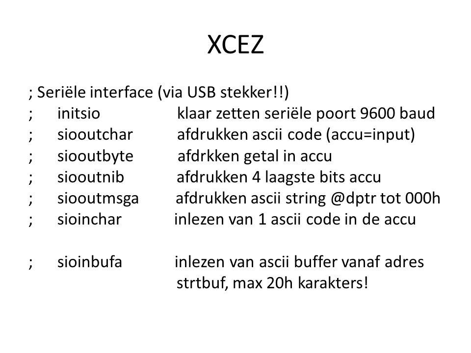 XCEZ ; Seriële interface (via USB stekker!!) ; initsio klaar zetten seriële poort 9600 baud ; siooutchar afdrukken ascii code (accu=input) ; siooutbyte afdrkken getal in accu ; siooutnib afdrukken 4 laagste bits accu ; siooutmsga afdrukken ascii string @dptr tot 000h ; sioinchar inlezen van 1 ascii code in de accu ; sioinbufa inlezen van ascii buffer vanaf adres strtbuf, max 20h karakters!