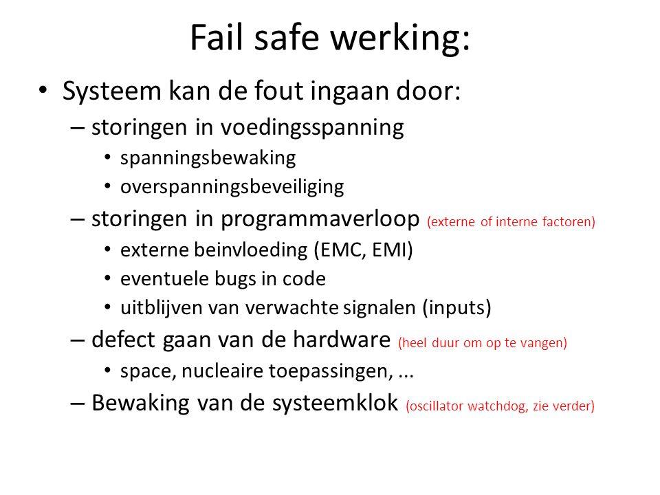 Fail safe werking: Systeem kan de fout ingaan door: – storingen in voedingsspanning spanningsbewaking overspanningsbeveiliging – storingen in programmaverloop (externe of interne factoren) externe beinvloeding (EMC, EMI) eventuele bugs in code uitblijven van verwachte signalen (inputs) – defect gaan van de hardware (heel duur om op te vangen) space, nucleaire toepassingen,...