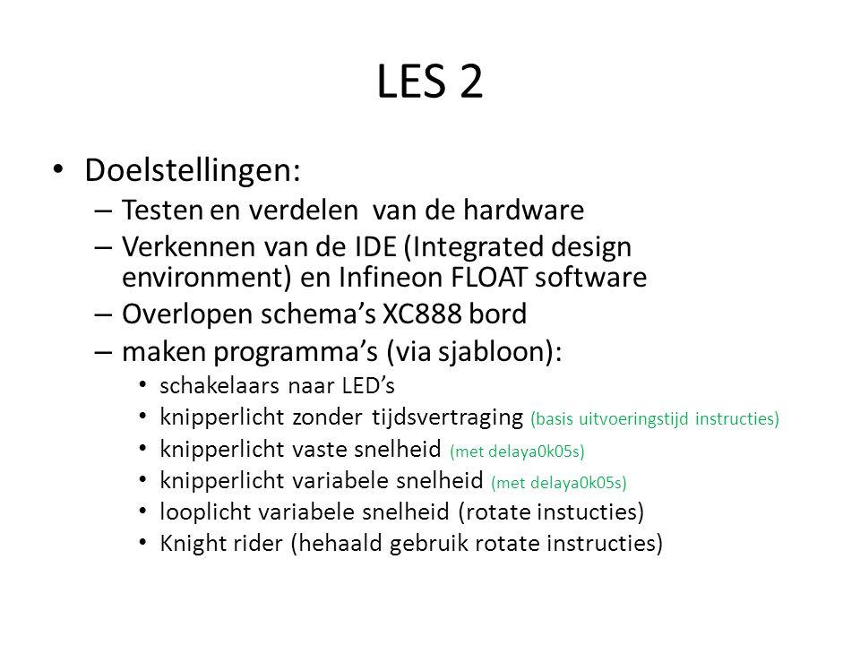 LES 2 Doelstellingen: – Testen en verdelen van de hardware – Verkennen van de IDE (Integrated design environment) en Infineon FLOAT software – Overlopen schema's XC888 bord – maken programma's (via sjabloon): schakelaars naar LED's knipperlicht zonder tijdsvertraging (basis uitvoeringstijd instructies) knipperlicht vaste snelheid (met delaya0k05s) knipperlicht variabele snelheid (met delaya0k05s) looplicht variabele snelheid (rotate instucties) Knight rider (hehaald gebruik rotate instructies)