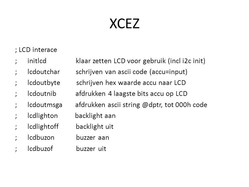 XCEZ ; LCD interace ; initlcd klaar zetten LCD voor gebruik (incl i2c init) ; lcdoutchar schrijven van ascii code (accu=input) ; lcdoutbyte schrijven hex waarde accu naar LCD ; lcdoutnib afdrukken 4 laagste bits accu op LCD ; lcdoutmsga afdrukken ascii string @dptr, tot 000h code ; lcdlighton backlight aan ; lcdlightoff backlight uit ; lcdbuzon buzzer aan ; lcdbuzof buzzer uit