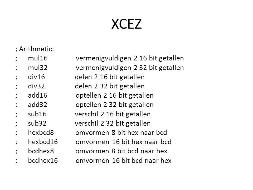 XCEZ ; Arithmetic: ; mul16 vermenigvuldigen 2 16 bit getallen ; mul32 vermenigvuldigen 2 32 bit getallen ; div16 delen 2 16 bit getallen ; div32 delen 2 32 bit getallen ; add16 optellen 2 16 bit getallen ; add32 optellen 2 32 bit getallen ; sub16 verschil 2 16 bit getallen ; sub32 verschil 2 32 bit getallen ; hexbcd8 omvormen 8 bit hex naar bcd ; hexbcd16 omvormen 16 bit hex naar bcd ; bcdhex8 omvormen 8 bit bcd naar hex ; bcdhex16 omvormen 16 bit bcd naar hex