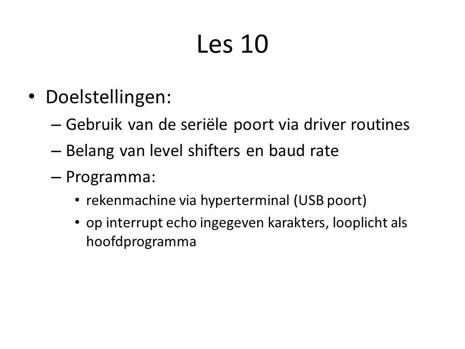Les 10 Doelstellingen: – Gebruik van de seriële poort via driver routines – Belang van level shifters en baud rate – Programma: rekenmachine via hyperterminal (USB poort) op interrupt echo ingegeven karakters, looplicht als hoofdprogramma