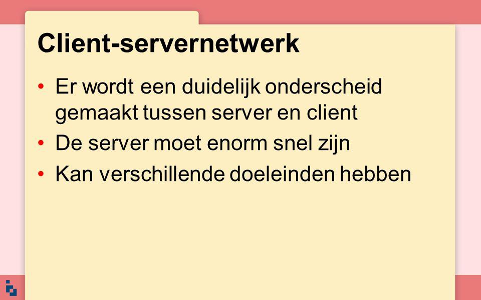 Client-servernetwerk Er wordt een duidelijk onderscheid gemaakt tussen server en client De server moet enorm snel zijn Kan verschillende doeleinden he