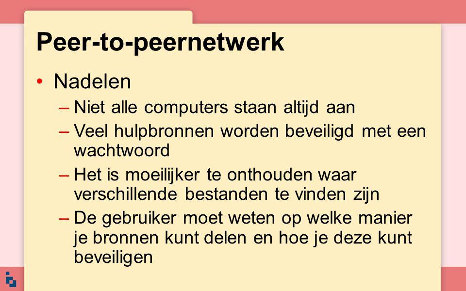 Peer-to-peernetwerk Nadelen –Niet alle computers staan altijd aan –Veel hulpbronnen worden beveiligd met een wachtwoord –Het is moeilijker te onthoude