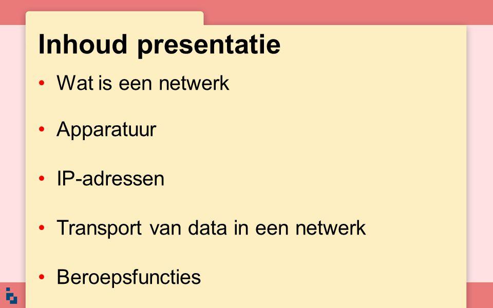 Inhoud presentatie Wat is een netwerk Apparatuur IP-adressen Transport van data in een netwerk Beroepsfuncties