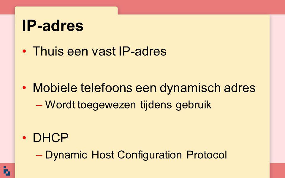 IP-adres Thuis een vast IP-adres Mobiele telefoons een dynamisch adres –Wordt toegewezen tijdens gebruik DHCP –Dynamic Host Configuration Protocol