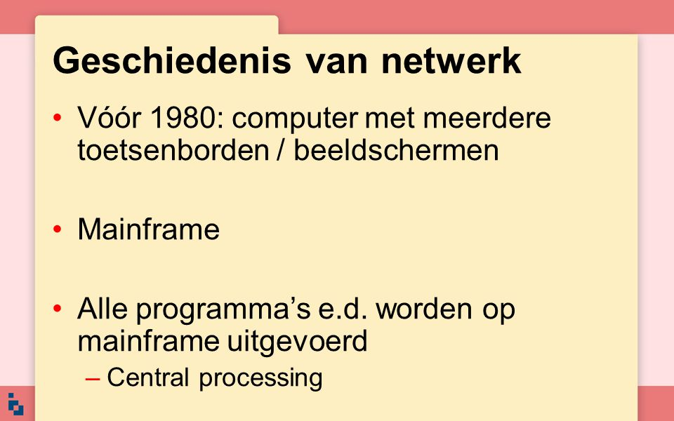 Geschiedenis van netwerk Vóór 1980: computer met meerdere toetsenborden / beeldschermen Mainframe Alle programma's e.d. worden op mainframe uitgevoerd