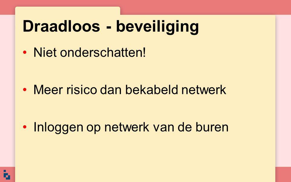 Draadloos - beveiliging Niet onderschatten! Meer risico dan bekabeld netwerk Inloggen op netwerk van de buren