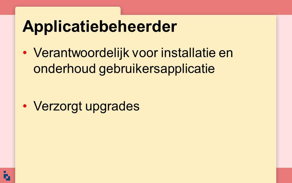 Applicatiebeheerder Verantwoordelijk voor installatie en onderhoud gebruikersapplicatie Verzorgt upgrades