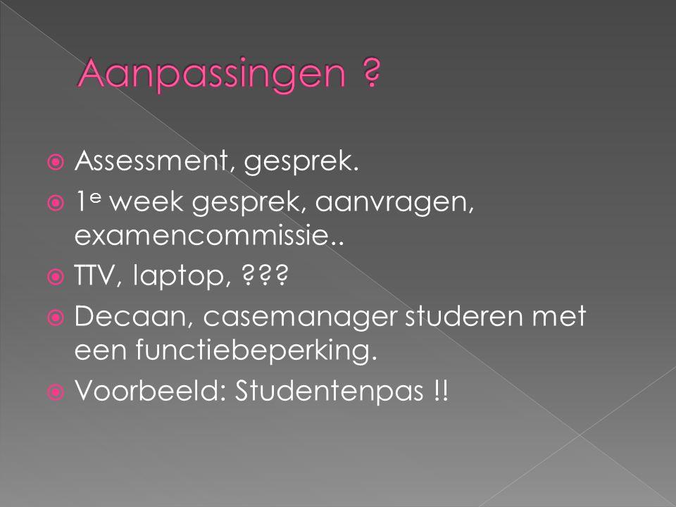  Assessment, gesprek.  1 e week gesprek, aanvragen, examencommissie..  TTV, laptop, ???  Decaan, casemanager studeren met een functiebeperking. 