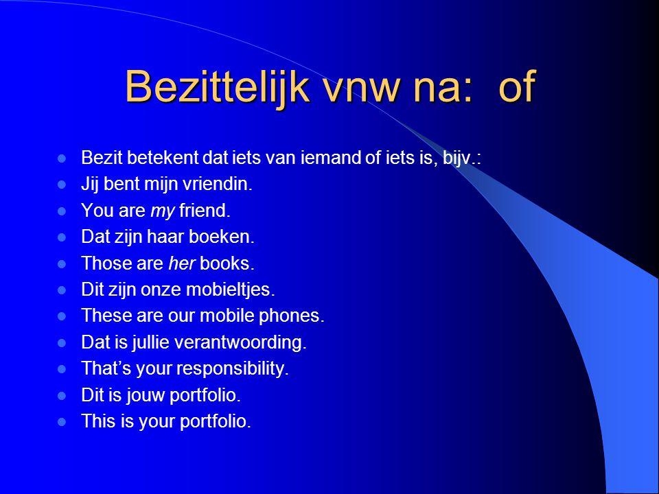 Bezittelijk vnw na: of Bezit betekent dat iets van iemand of iets is, bijv.: Jij bent mijn vriendin.
