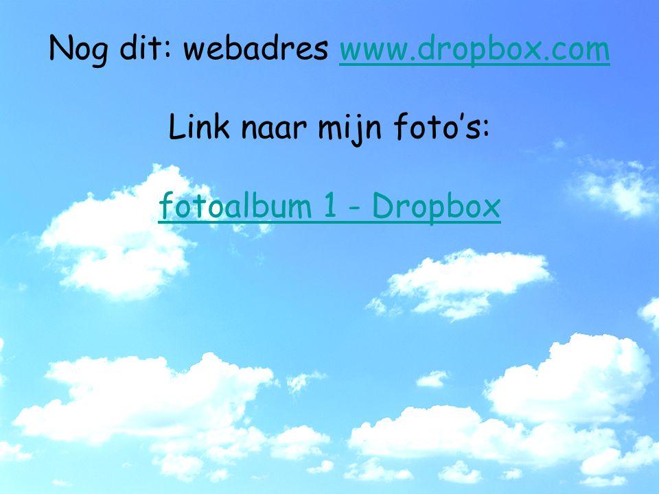 Nog dit: webadres www.dropbox.comwww.dropbox.com Link naar mijn foto's: fotoalbum 1 - Dropbox