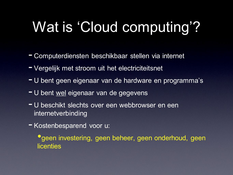 Wat is 'Cloud computing'?  Computerdiensten beschikbaar stellen via internet  Vergelijk met stroom uit het electriciteitsnet  U bent geen eigenaar