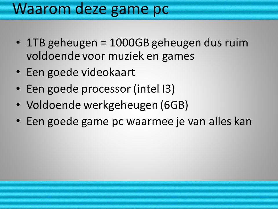 Waarom deze game pc 1TB geheugen = 1000GB geheugen dus ruim voldoende voor muziek en games Een goede videokaart Een goede processor (intel I3) Voldoen