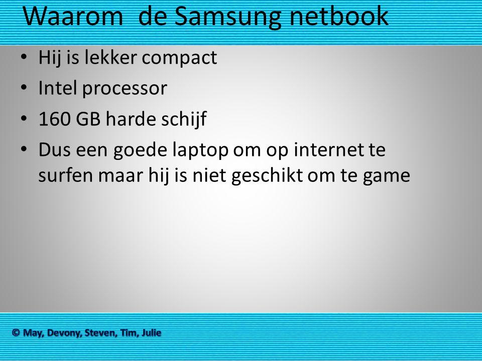 Waarom de Samsung netbook Hij is lekker compact Intel processor 160 GB harde schijf Dus een goede laptop om op internet te surfen maar hij is niet ges