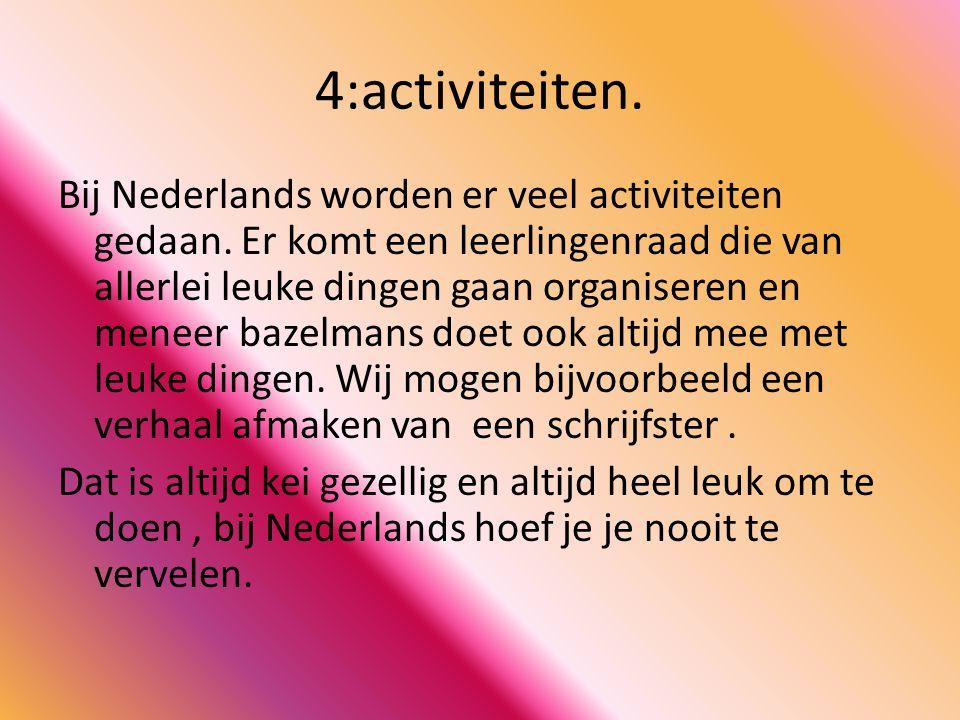 4:activiteiten. Bij Nederlands worden er veel activiteiten gedaan. Er komt een leerlingenraad die van allerlei leuke dingen gaan organiseren en meneer