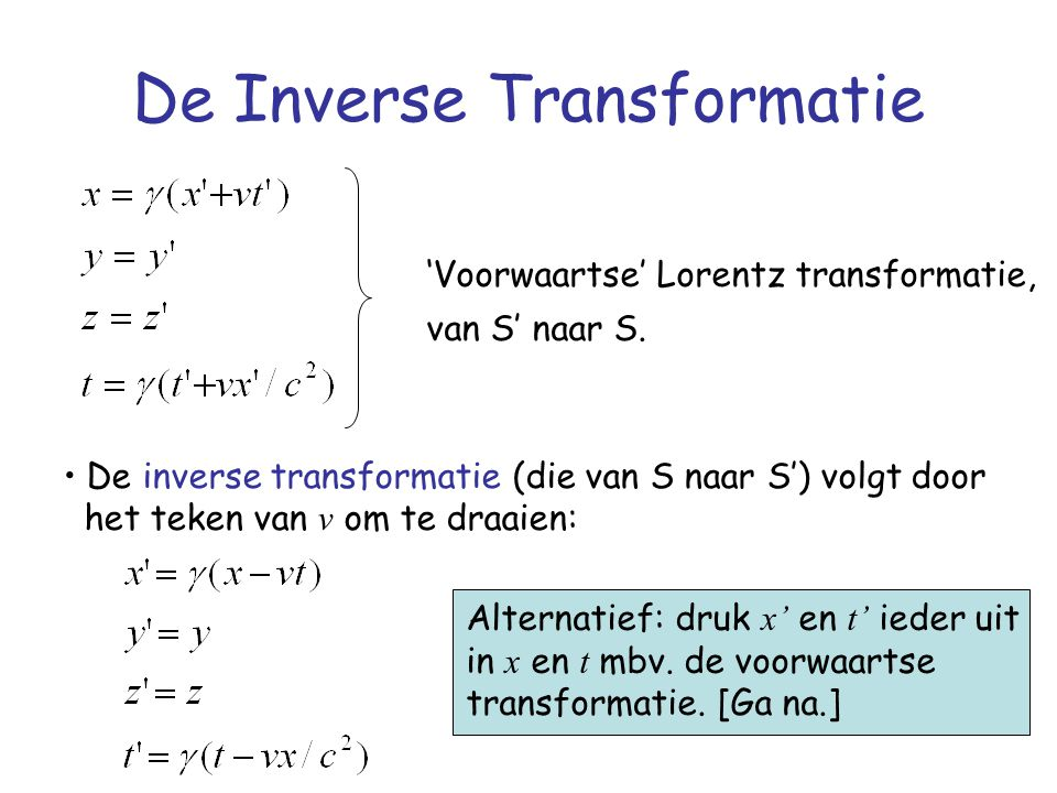 De Inverse Transformatie De inverse transformatie (die van S naar S') volgt door het teken van v om te draaien: Alternatief: druk x' en t' ieder uit i