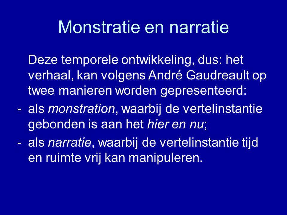 Monstratie en narratie Deze temporele ontwikkeling, dus: het verhaal, kan volgens André Gaudreault op twee manieren worden gepresenteerd: -als monstration, waarbij de vertelinstantie gebonden is aan het hier en nu; -als narratie, waarbij de vertelinstantie tijd en ruimte vrij kan manipuleren.