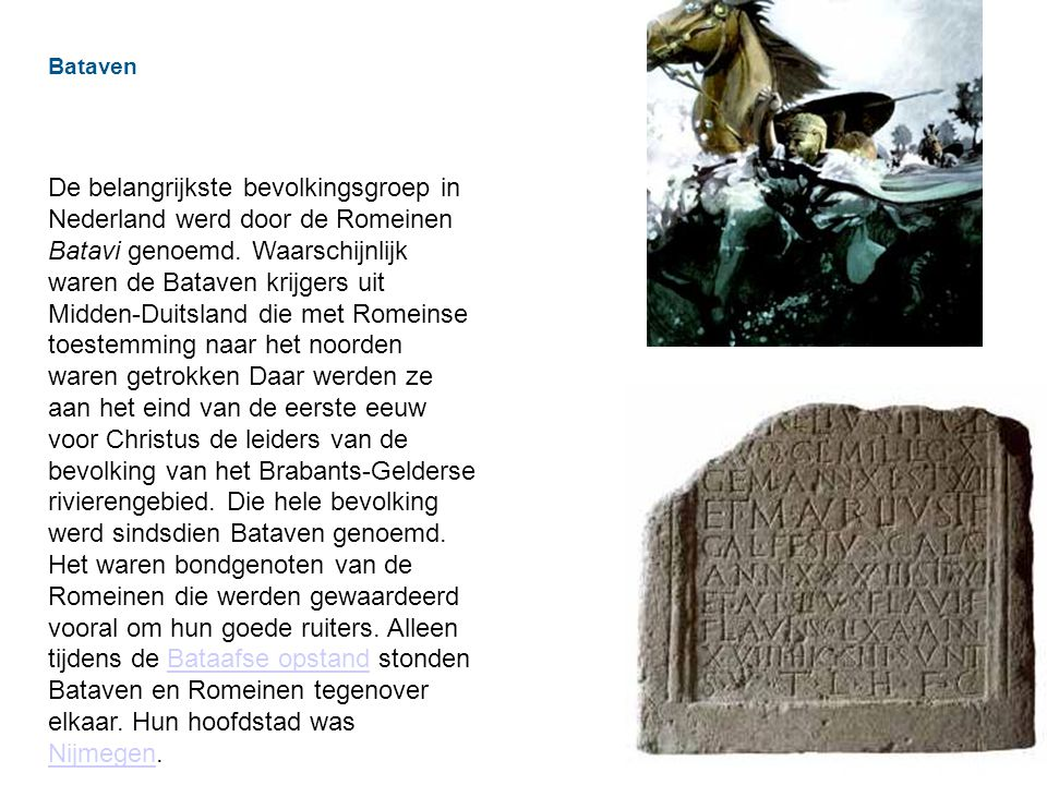 Bataven De belangrijkste bevolkingsgroep in Nederland werd door de Romeinen Batavi genoemd.