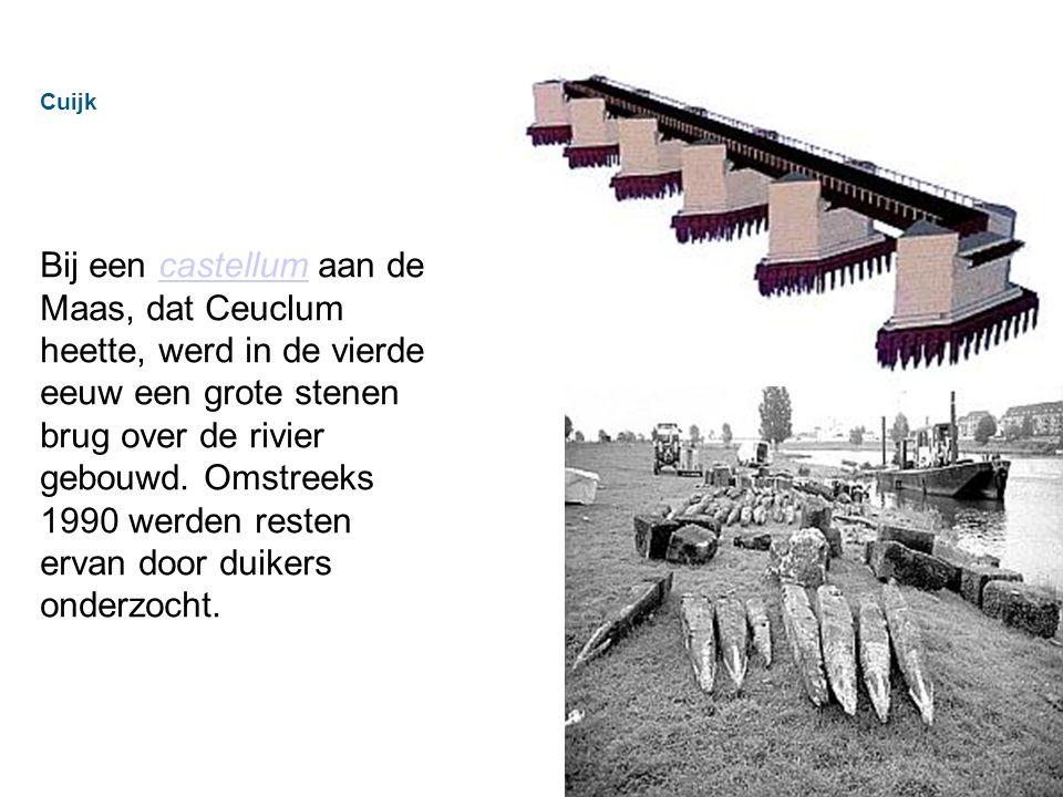 Cuijk Bij een castellum aan de Maas, dat Ceuclum heette, werd in de vierde eeuw een grote stenen brug over de rivier gebouwd.
