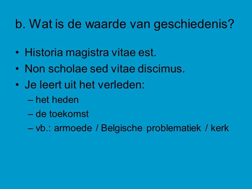 b.Wat is de waarde van geschiedenis. Historia magistra vitae est.